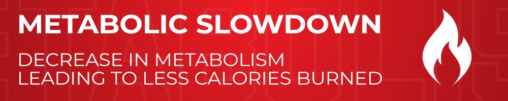Metabolic Slowdown - decrease in metabolism leading to less calories burned